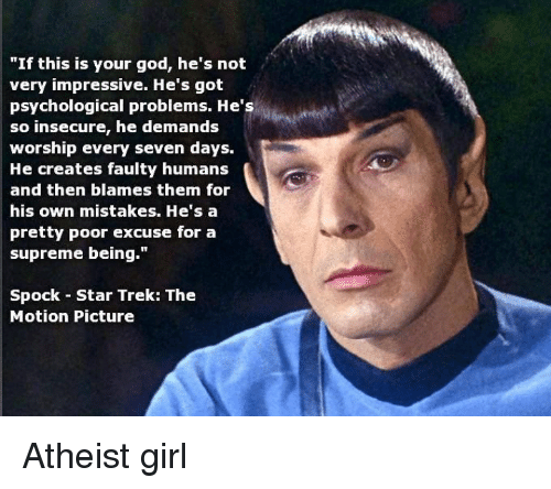 "Atheistism: ""If this is your god, he's not  very impressive. He's got  psychological problems. He's  so insecure, he demands  worship every seven days.  He creates faulty humans  and then blames them for  his own mistakes. He's a  pretty poor excuse for a  supreme being.""  Spock Star Trek: The  Motion Picture Atheist girl"