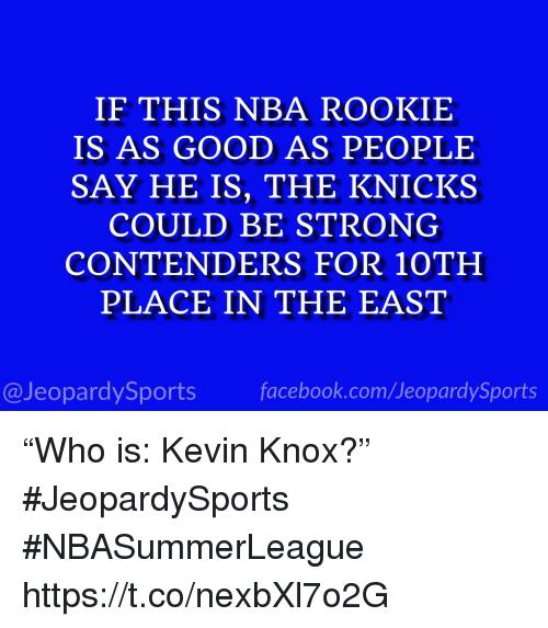 "Facebook, Nba, and Sports: IF THIS NBA ROOKIE  IS AS GOOD AS PEOPLE  SAY HE IS, THE KNICK.S  COULD BE STRONG  CONTENDERS FOR 10TH  PLACE IN THE EAST  @JeopardySports facebook.com/JeopardySports ""Who is: Kevin Knox?"" #JeopardySports #NBASummerLeague https://t.co/nexbXl7o2G"