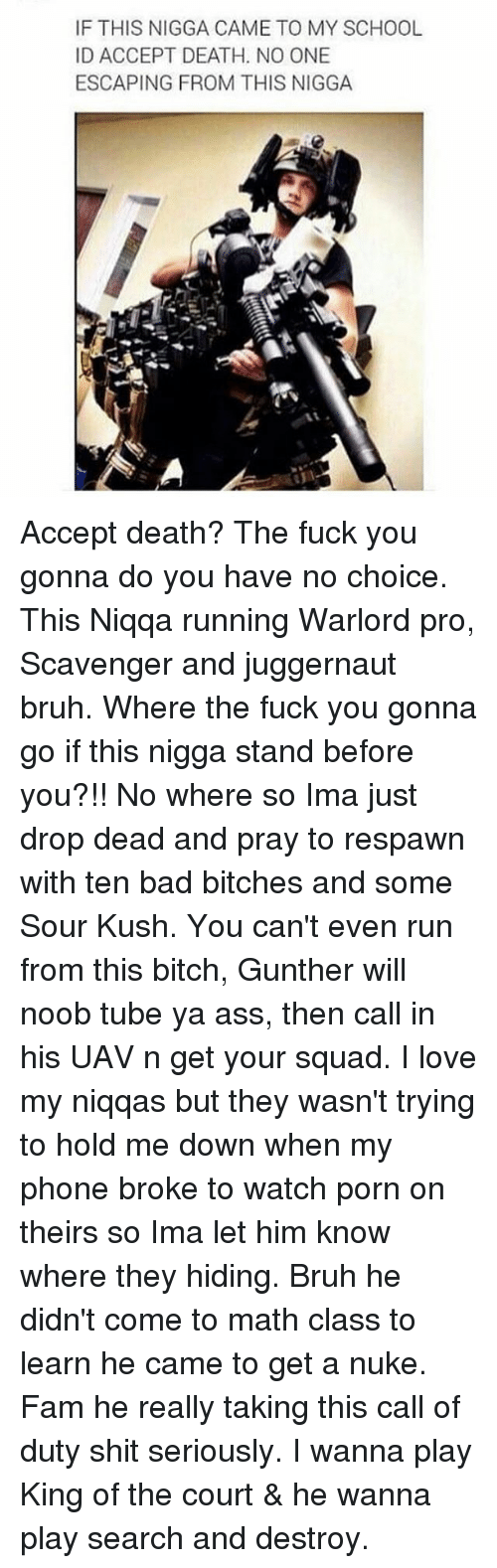 noobness: IF THIS NIGGA CAME TO MY SCHOOL  ID ACCEPT DEATH. NO ONE  ESCAPING FROM THIS NIGGA Accept death? The fuck you gonna do you have no choice. This Niqqa running Warlord pro, Scavenger and juggernaut bruh. Where the fuck you gonna go if this nigga stand before you?!! No where so Ima just drop dead and pray to respawn with ten bad bitches and some Sour Kush. You can't even run from this bitch, Gunther will noob tube ya ass, then call in his UAV n get your squad. I love my niqqas but they wasn't trying to hold me down when my phone broke to watch porn on theirs so Ima let him know where they hiding. Bruh he didn't come to math class to learn he came to get a nuke. Fam he really taking this call of duty shit seriously. I wanna play King of the court & he wanna play search and destroy.