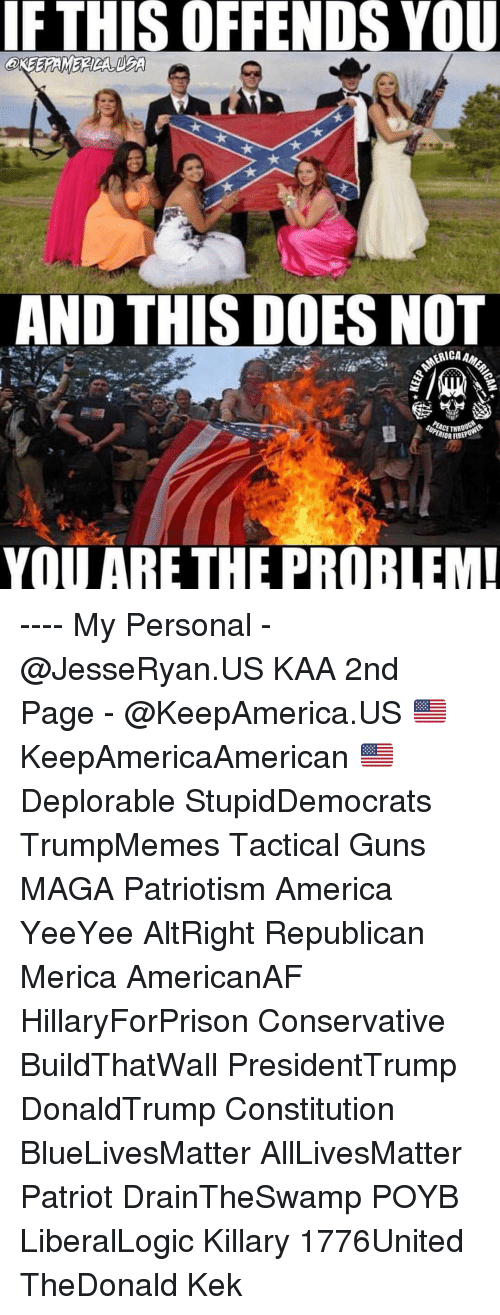 kek: IF  THIS  OFFENDS  YOU  AND THIS DOES NOT  YOU ARE THE PROBLEM ---- My Personal - @JesseRyan.US KAA 2nd Page - @KeepAmerica.US 🇺🇸 KeepAmericaAmerican 🇺🇸 Deplorable StupidDemocrats TrumpMemes Tactical Guns MAGA Patriotism America YeeYee AltRight Republican Merica AmericanAF HillaryForPrison Conservative BuildThatWall PresidentTrump DonaldTrump Constitution BlueLivesMatter AllLivesMatter Patriot DrainTheSwamp POYB LiberalLogic Killary 1776United TheDonald Kek