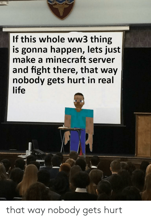 That Way: If this whole ww3 thing  is gonna happen, lets just  make a minecraft server  and fight there, that way  nobody gets hurt in real  life that way nobody gets hurt