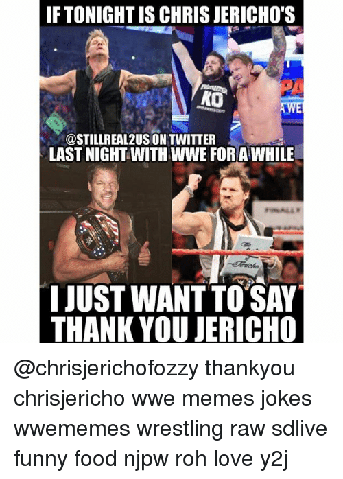 Wwe Memes: IF TONIGHT IS CHRIS JERICHO'S  KO  @STILL REAL 2USONTWITTER  LAST NIGHT WITHWWE FORAWHILE  IJUST WANT TO SAY  THANK YOU JERICHO @chrisjerichofozzy thankyou chrisjericho wwe memes jokes wwememes wrestling raw sdlive funny food njpw roh love y2j