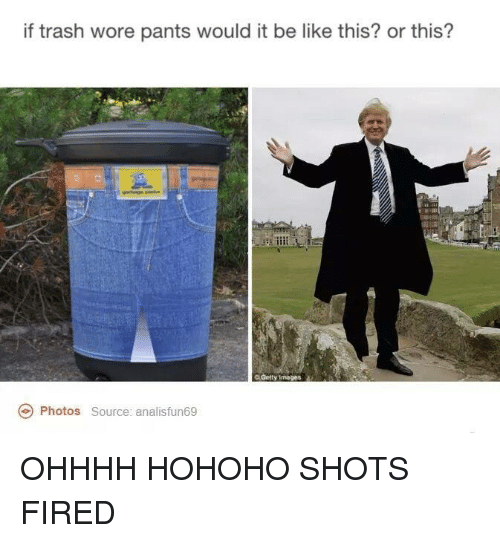 Hohoho: if trash wore pants would it be like this? or this?  C Getty Images  Photos  Source: analisfun69 OHHHH HOHOHO SHOTS FIRED