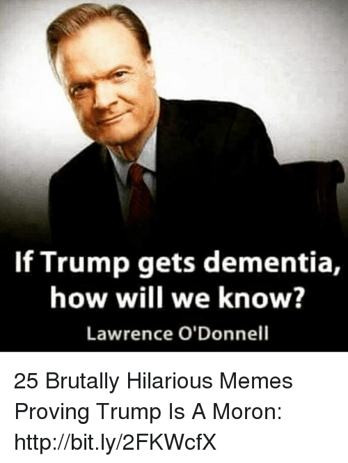 odonnell: If Trump gets dementia,  how will we know?  Lawrence O'Donnell 25 Brutally Hilarious Memes Proving Trump Is A Moron: http://bit.ly/2FKWcfX
