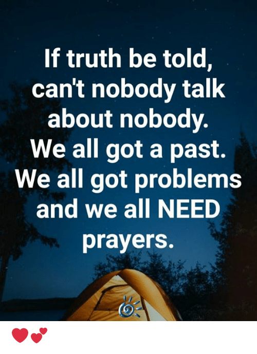 truth be told: If truth be told,  can't nobody talk  about nobody.  We all got a past.  We all got problems  and we all NEED  prayers. ❤️💕