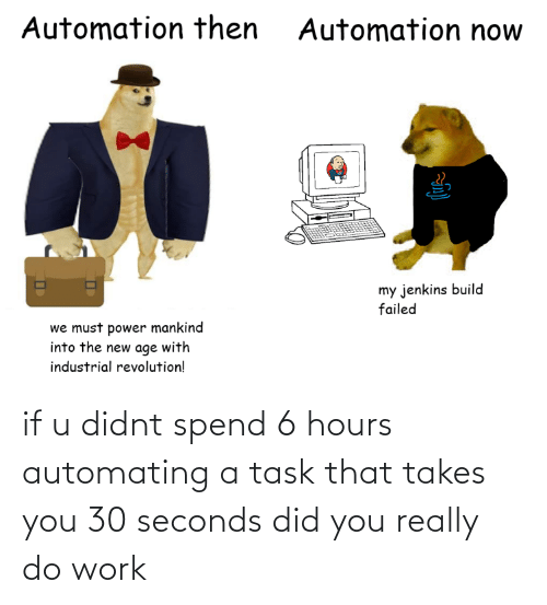 hours: if u didnt spend 6 hours automating a task that takes you 30 seconds did you really do work