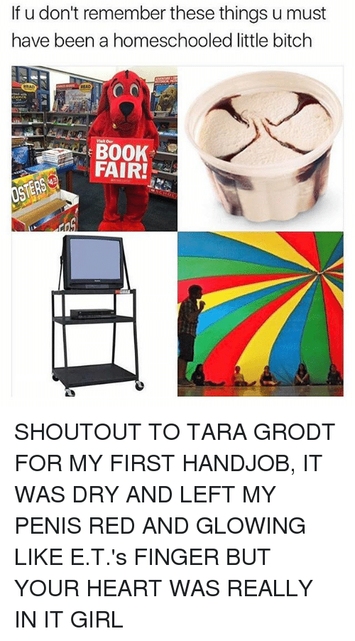 Penising: If u don't remember these things u must  have been a homeschooled little bitch  Visit our  FAIR! SHOUTOUT TO TARA GRODT FOR MY FIRST HANDJOB, IT WAS DRY AND LEFT MY PENIS RED AND GLOWING LIKE E.T.'s FINGER BUT YOUR HEART WAS REALLY IN IT GIRL