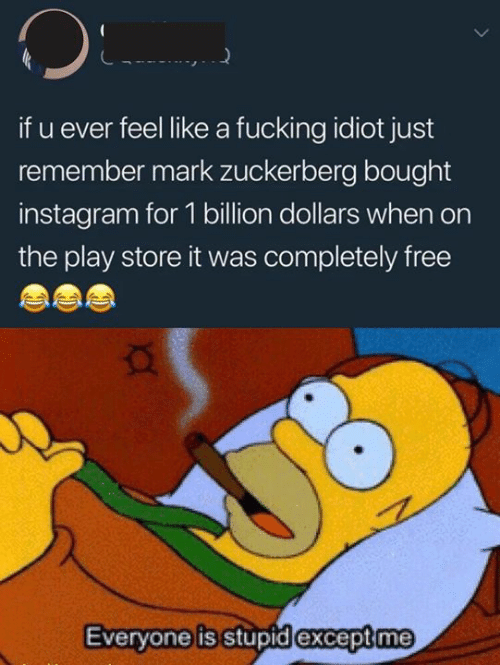 Fucking, Instagram, and Mark Zuckerberg: if u ever feel like a fucking idiot just  remember mark zuckerberg bought  instagram for 1 billion dollars when on  the play store it was completely free  Everyone is stupid except me