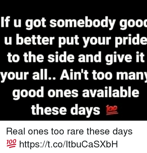 Good, Got, and Rare: If u got somebody gooc  u better put your pride  to the side and give it  your all.. Ain't too many  good ones available  these days Real ones too rare these days 💯 https://t.co/ItbuCaSXbH