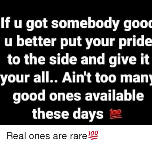 Good, Hood, and Got: If u got somebody gooc  u better put your pride  to the side and give it  your all.. Ain't too many  good ones available  these days to Real ones are rare💯