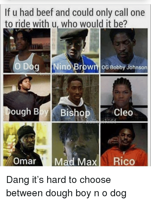 Beef, Memes, and Og Bobby Johnson: If u had beef and could only call one  to ride with u, who would it be?  O Dog Nino Brown oG Bobby Johnson  ough Bl Bishop  Omar Mad Max Rico Dang it's hard to choose between dough boy n o dog
