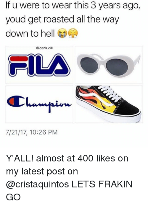 Dank, Fila, and Relatable: If u were to wear this 3 years ago,  youd get roasted all the way  down to hell GD  @dank dil  FILA  7/21/17, 10:26 PM Y'ALL! almost at 400 likes on my latest post on @cristaquintos LETS FRAKIN GO