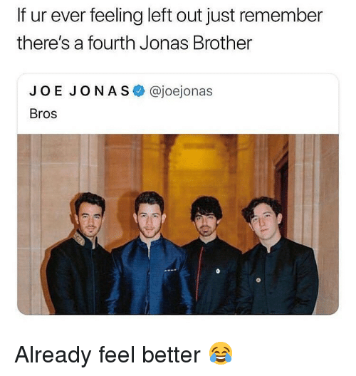 Memes, Joe Jonas, and 🤖: If ur ever feeling left out just remember  there's a fourth Jonas Brother  JOE JONAS @joejonas  Bros Already feel better 😂