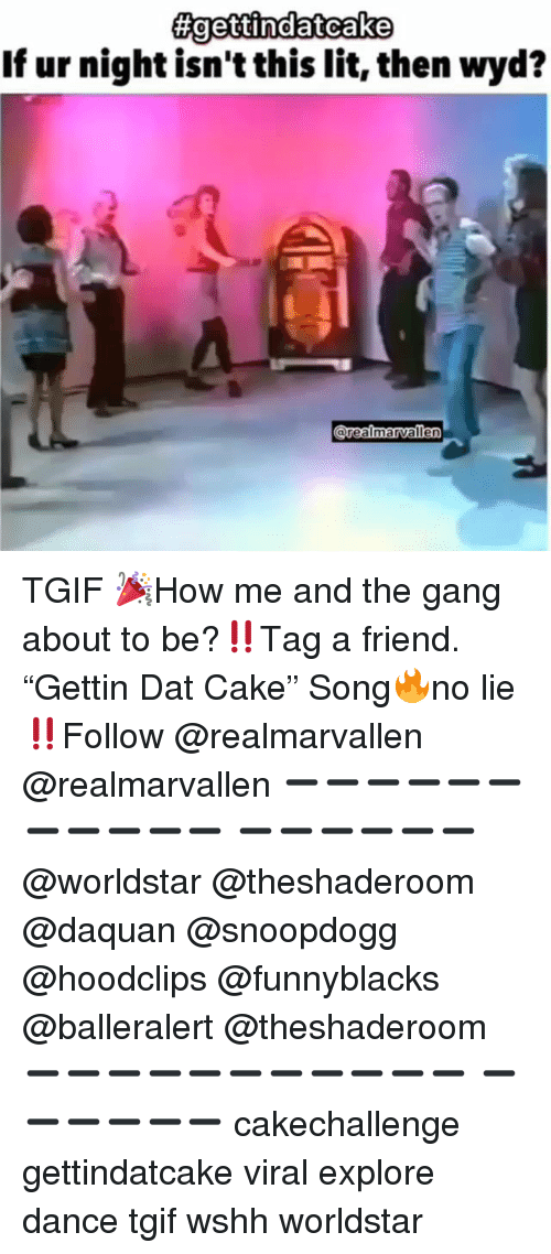"Daquan, Funny, and Lit: If ur night isn't this lit, then wyd?  orealmarvalle TGIF 🎉How me and the gang about to be?‼️Tag a friend. ""Gettin Dat Cake"" Song🔥no lie‼️Follow @realmarvallen @realmarvallen ➖➖➖➖➖➖➖➖➖➖➖ ➖➖➖➖➖➖ @worldstar @theshaderoom @daquan @snoopdogg @hoodclips @funnyblacks @balleralert @theshaderoom ➖➖➖➖➖➖➖➖➖➖➖ ➖➖➖➖➖➖ cakechallenge gettindatcake viral explore dance tgif wshh worldstar"