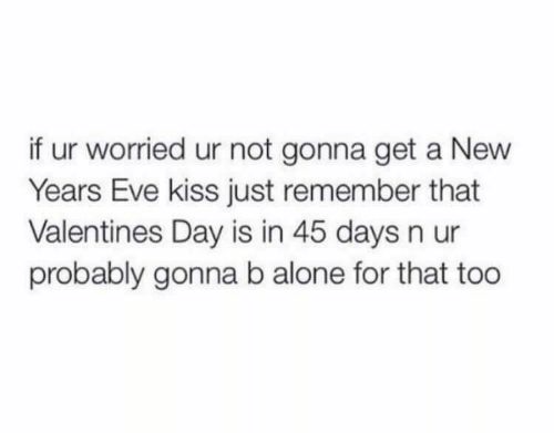 new years eve: if ur worried ur not gonna get a New  Years Eve kiss just remember that  Valentines Day is in 45 days n ur  probably gonna b alone for that too