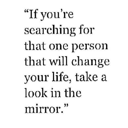 "Life, Mirror, and Change: ""If vou're  searching for  that one person  that will change  your life, take a  look in the  mirror""  29"