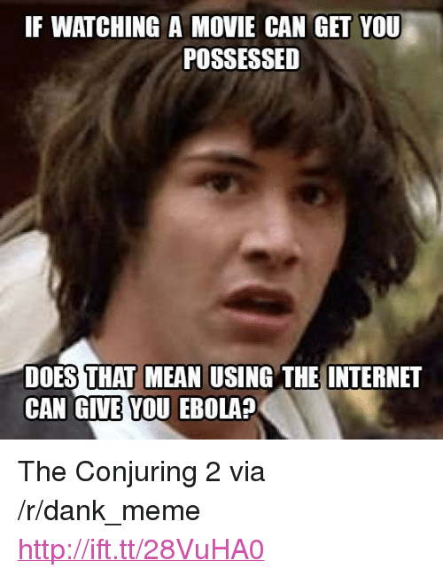 """Conjuring 2: IF WATCHING A MOVIE CAN GET YOU  POSSESSED  DOES THAT MEAN USING THE INTERNET  CAN GIVE YOU EBOLA? <p>The Conjuring 2 via /r/dank_meme <a href=""""http://ift.tt/28VuHA0"""">http://ift.tt/28VuHA0</a></p>"""