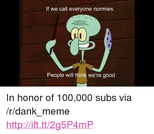 """Anaconda, Dank, and Meme: If we call everyone normies  People will think we're good <p>In honor of 100,000 subs via /r/dank_meme <a href=""""http://ift.tt/2g5P4mP"""">http://ift.tt/2g5P4mP</a></p>"""