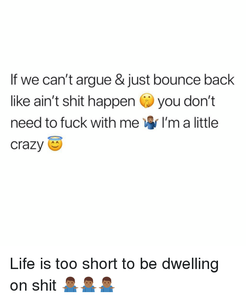 Im A Little: If we can't argue & just bounce back  like ain't shit happen you don't  need to fuck with me I'm a little  crazy Life is too short to be dwelling on shit 🤷🏾‍♂️🤷🏾‍♂️🤷🏾‍♂️