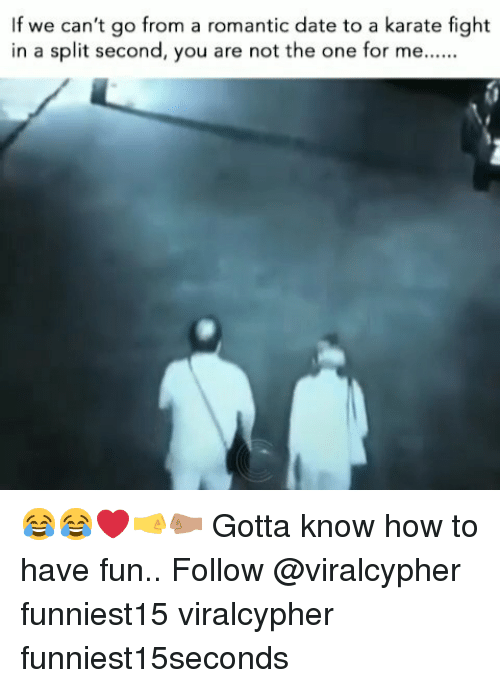 split second: If we can't go from a romantic date to a karate fight  in a split second, you are not the one for me 😂😂❤🤜🤛🏽 Gotta know how to have fun.. Follow @viralcypher funniest15 viralcypher funniest15seconds