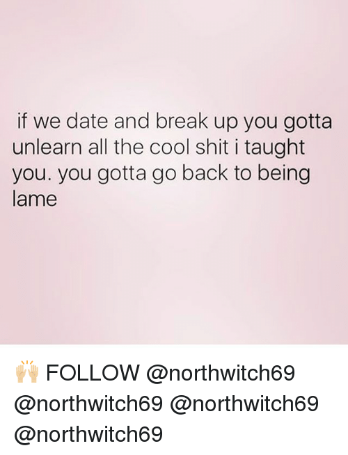 Memes, Shit, and Break: if we date and break up you gotta  unlearn all the cool shit i taught  you. you gotta go back to being  lame 🙌🏼 FOLLOW @northwitch69 @northwitch69 @northwitch69 @northwitch69