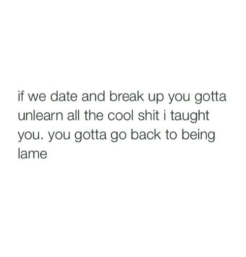Shit, Break, and Cool: if we date and break up you gotta  unlearn all the cool shit i taught  you. you gotta go back to being  lame
