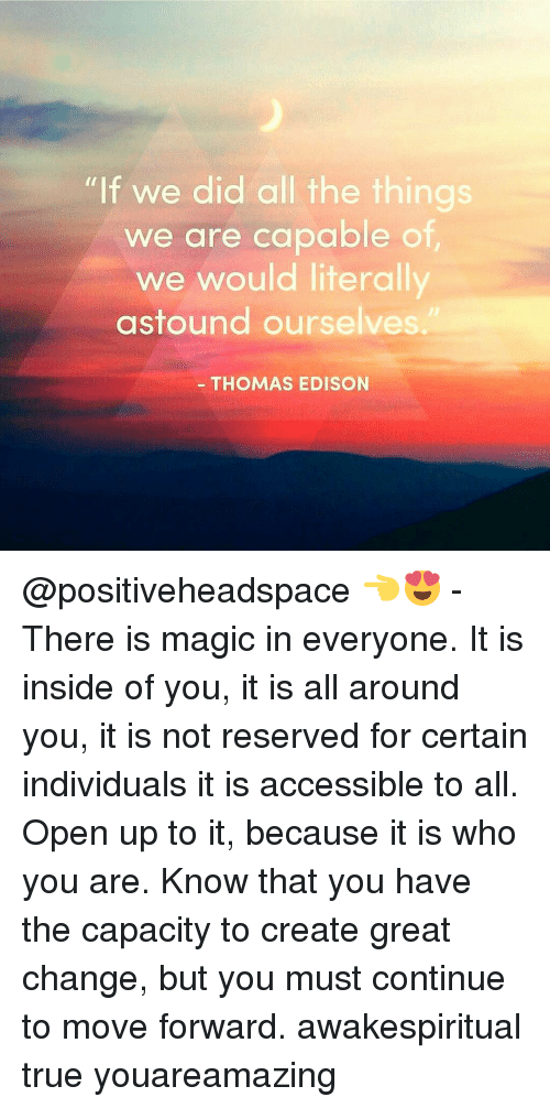 """insideous: """"If we did all the things  we are capable of  we would literally  astound ourselves.  THOMAS EDISON @positiveheadspace 👈😍 - There is magic in everyone. It is inside of you, it is all around you, it is not reserved for certain individuals it is accessible to all. Open up to it, because it is who you are. Know that you have the capacity to create great change, but you must continue to move forward. awakespiritual true youareamazing"""