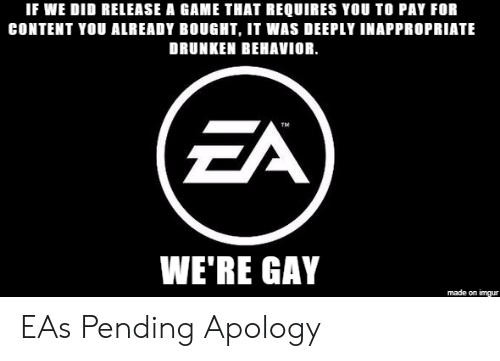 Game, Imgur, and Content: IF WE DID RELEASE A GAME THAT REQUIRES YOU TO PAY FOR  CONTENT YOU ALREADY BOUGHT, IT WAS DEEPLY INAPPROPRIATE  DRUNKEN BEHAVIOR.  TM  WE'RE GAY  made on imgur EAs Pending Apology