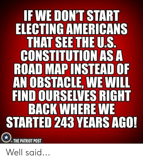 Constitution: IF WE DON'T START  ELECTING AMERICANS  CONSTITUTION AS A  ROAD MAP INSTEAD OF  AN OBSTACLE, WE WILL  FIND OURSELVES RIGHT  BACK WHERE WE  STARTED 243 YEARS AGO!  THE PATRIOT POST Well said...