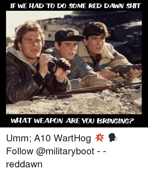 a10 warthog: IF WE HAD TO DO SOME RED DAWN SHIT  WHAT WEAPON ARE YOU BRINGING? Umm; A10 WartHog 💥 🗣Follow @militaryboot - - reddawn
