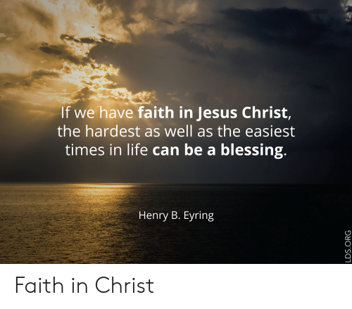 Faith Meme: If we have faith in Jesus Christ,  the hardest as well as the easiest  times in life can be a blessing.  Henry B. Eyring  LDS.ORG Faith in Christ