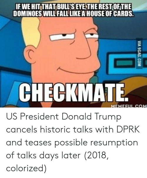 us president: IF WE HIT THAT BULL'S EYE,THEREST OFTHE  DOMINOESWILL FALL LIKE A HOUSE OF CARDS  CHECKMATE US President Donald Trump cancels historic talks with DPRK and teases possible resumption of talks days later (2018, colorized)