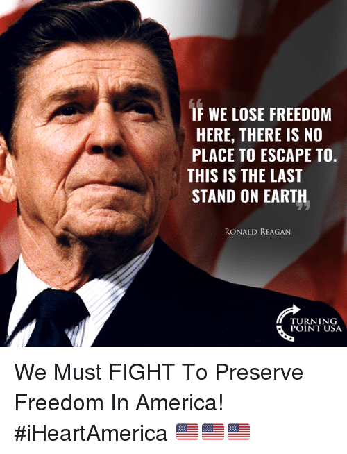 America, Memes, and Earth: IF WE LOSE FREEDOM  HERE, THERE IS NO  PLACE TO ESCAPE TO.  THIS IS THE LAST  STAND ON EARTH  RONALD REAGAN  TURN 1 NG  POINT USA We Must FIGHT To Preserve Freedom In America! #iHeartAmerica 🇺🇸🇺🇸🇺🇸
