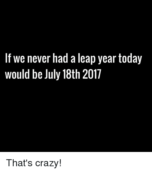 leap year: If we never had a leap year today  would be July 18th 2017 That's crazy!