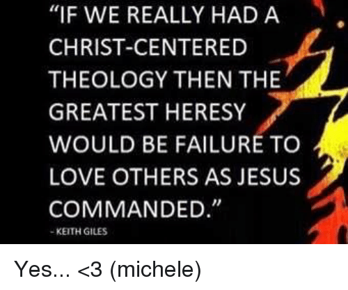 """giles: """"IF WE REALLY HAD A  CHRIST-CENTERED  THEOLOGY THEN THE  GREATEST HERESY  WOULD BE FAILURE TO  LOVE OTHERS AS JESUS  COMMANDED  KEITH GILES Yes... <3 (michele)"""