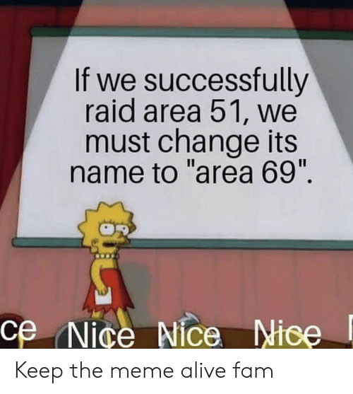 "Alive, Fam, and Meme: If we successfully  raid area 51, we  must change its  name to ""area 69"".  ce Nice Nice Nice Keep the meme alive fam"