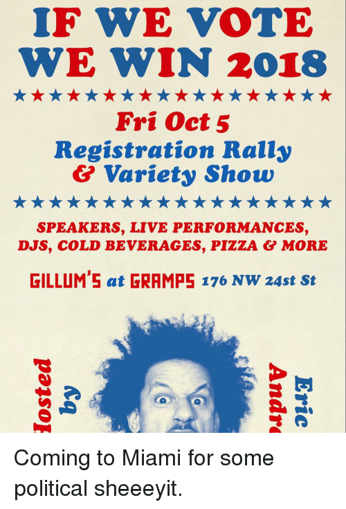 Memes, Pizza, and Live: IF WE VOTE  WE WIN 2018  Fri Oct5  Registration Rally  & Variety Show  SPEAKERS, LIVE PERFORMANCES,  DJS, COLD BEVERAGES, PIZZA & MORE  GILLUM'5 at GRAMPE 176 NW 24st St Coming to Miami for some political sheeeyit.