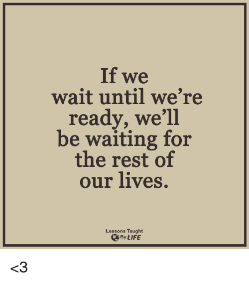 Lessoned: If we  wait until we're  ready, we'll  be waiting for  the rest of  our lives  Lessons Taught  By LIFE <3