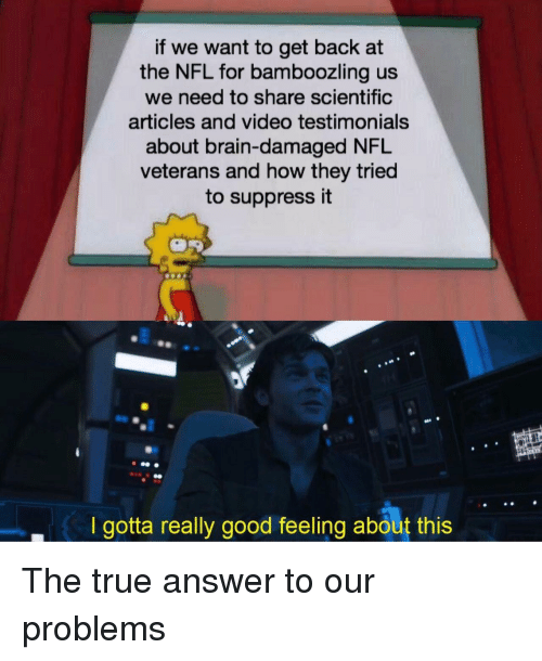 Nfl, True, and Brain: if we want to get back at  the NFL for bamboozling us  we need to share scientific  articles and video testimonials  about brain-damaged NFL  veterans and how they tried  to suppress it  I gotta really good feeling about this The true answer to our problems