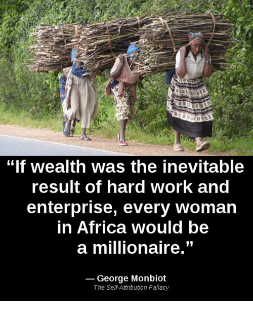 """Enterprise: """"If wealth was the inevitable  result of hard Work and  enterprise, every woman  in Africa would be  a millionaire.""""  George Monbiot  The Self Attribution Fallacy"""