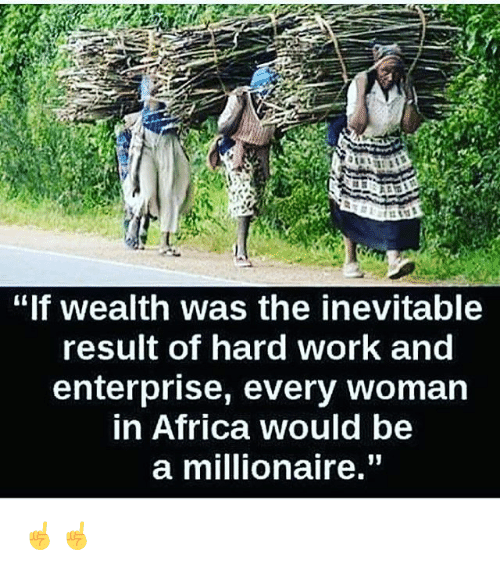 """Enterprise: """"If wealth was the inevitable  result of hard work and  enterprise, every woman  in Africa would be  a millionaire."""" ☝️☝️"""
