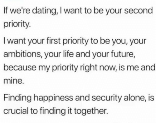 Being Alone, Dating, and Future: If we're dating, I want to be your second  priority.  I want your first priority to be you, your  ambitions, your life and your future,  because my priority right now, is me and  mine.  Finding happiness and security alone, is  crucial to finding it together.