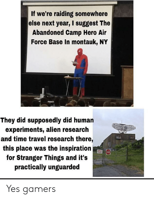 Air Force, Alien, and Time: If we're raiding somewhere  else next year, I suggest The  Abandoned Camp Hero Air  Force Base In montauk, NY  They did supposedly did human  experiments, alien research  and time travel research there,  this place was the inspiration  for Stranger Things and it's  practically unguarded Yes gamers