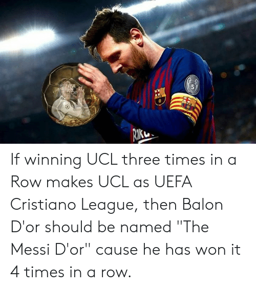 "uefa: If winning UCL three times in a Row makes UCL as UEFA Cristiano League, then  Balon D'or should be named ""The Messi D'or"" cause he has won it 4 times in a row."