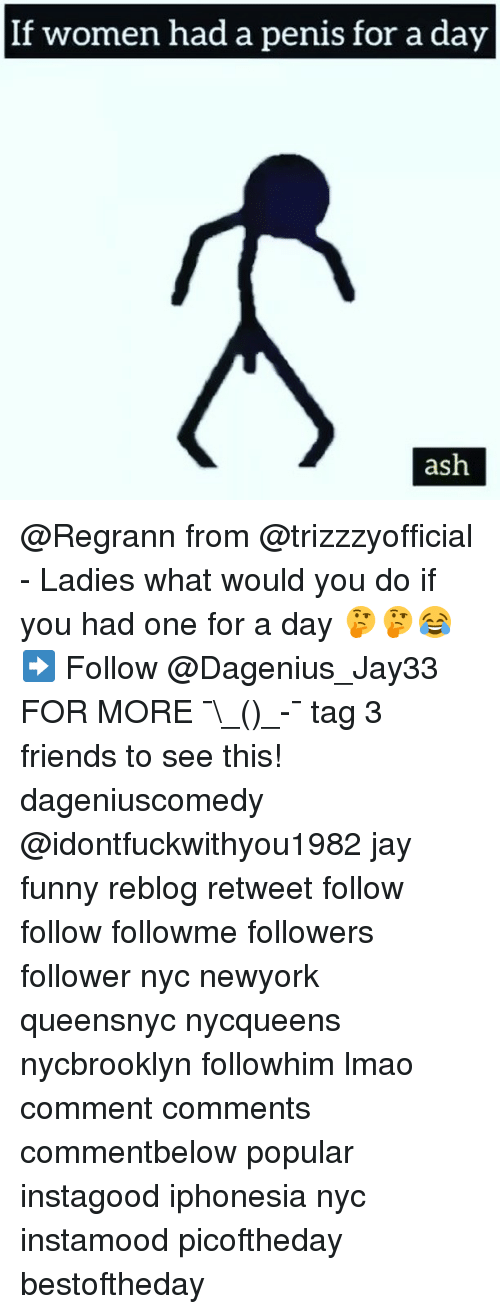 Penising: If women had a penis for a day  ash @Regrann from @trizzzyofficial - Ladies what would you do if you had one for a day 🤔🤔😂➡️ Follow @Dagenius_Jay33 FOR MORE ¯\_(ツ)_-¯ tag 3 friends to see this! dageniuscomedy @idontfuckwithyou1982 jay funny reblog retweet follow follow followme followers follower nyc newyork queensnyc nycqueens nycbrooklyn followhim lmao comment comments commentbelow popular instagood iphonesia nyc instamood picoftheday bestoftheday