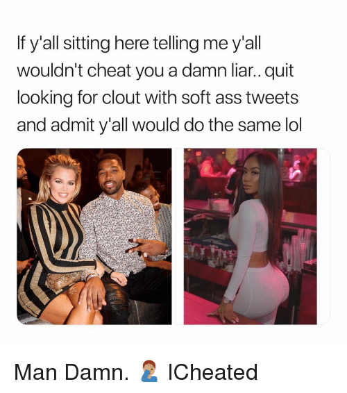 Ass, Lol, and Dank Memes: If y'all sitting here telling me y'all  wouldn't cheat you a damn liar.. quit  looking for clout with soft ass tweets  and admit y'all would do the same lol Man Damn. 🤦🏽♂️ ICheated