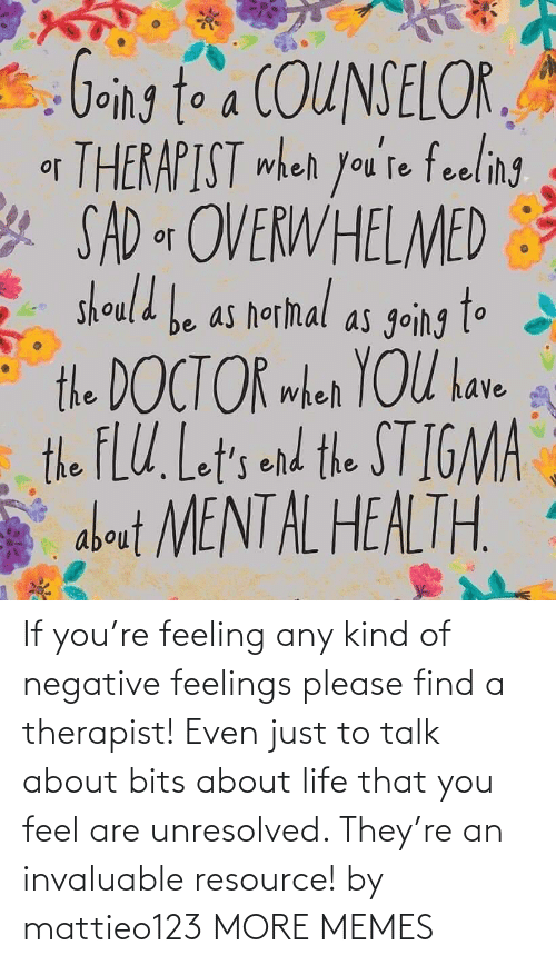 Kind: If you're feeling any kind of negative feelings please find a therapist! Even just to talk about bits about life that you feel are unresolved. They're an invaluable resource! by mattieo123 MORE MEMES