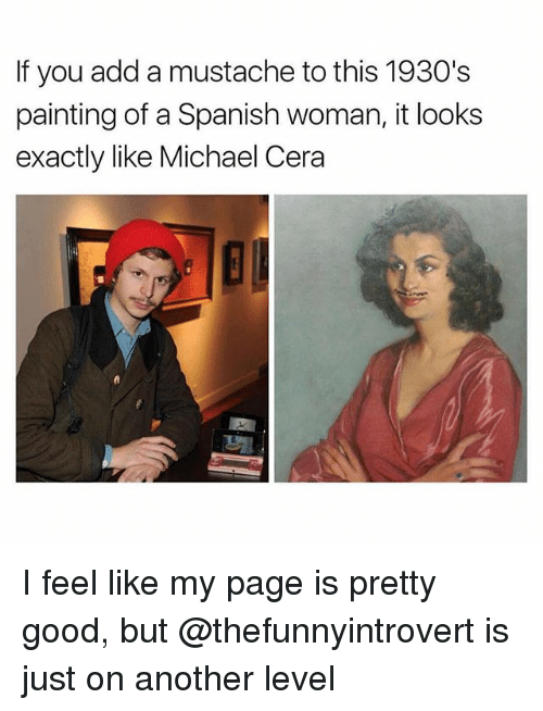 Funny, Michael Cera, and Spanish: If you add a mustache to this 1930's  painting of a Spanish woman, it looks  exactly like Michael Cera I feel like my page is pretty good, but @thefunnyintrovert is just on another level