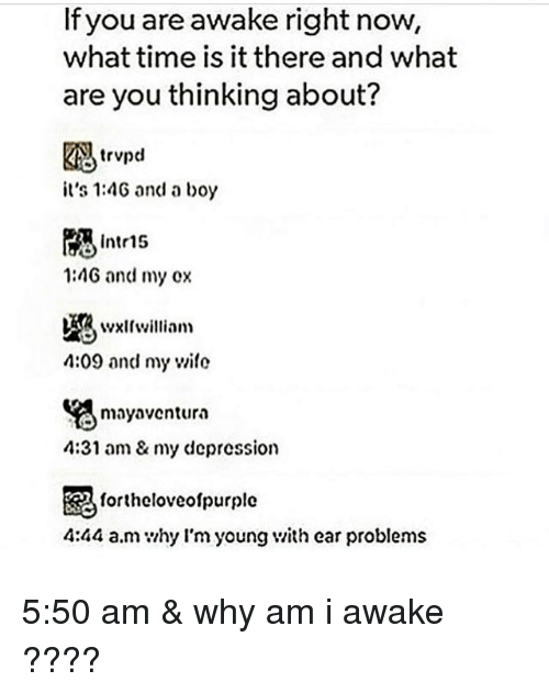 earings: If you are awake right now,  what time is it there and what  are you thinking about?  trvpd  it's 1:4G and a boy  Intr15  1:4G and my ox  4:09 and my wile  mayaventura  4:31 am& my depression  毘  4:44 a.m hy l'm young v/ith ear problems  fortheloveolpurple 5:50 am & why am i awake ????