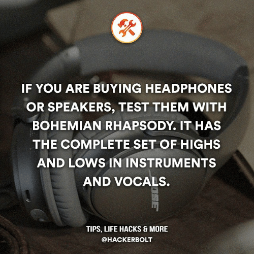Life, Memes, and Headphones: IF YOU ARE BUYING HEADPHONES  OR SPEAKERS, TEST THEM WITH  BOHEMIAN RHAPSODY IT HAS  THE COMPLETE SET OF HIGHS  AND LOWS IN INSTRUMENTS  AND VOCALS.  TIPS, LIFE HACKS & MORE  @HACKER BOLT